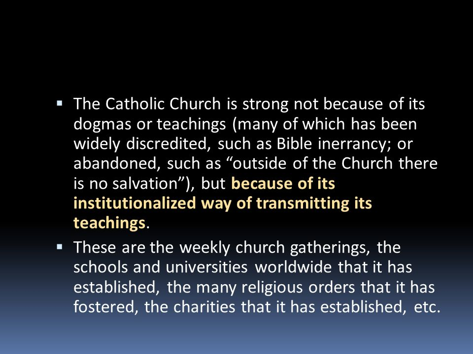 The Catholic Church is strong not because of its dogmas or teachings (many of which has been widely discredited, such as Bible inerrancy; or abandoned
