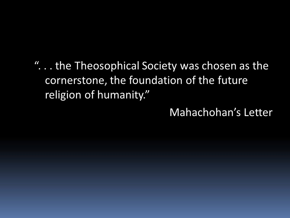 ... the Theosophical Society was chosen as the cornerstone, the foundation of the future religion of humanity. Mahachohans Letter