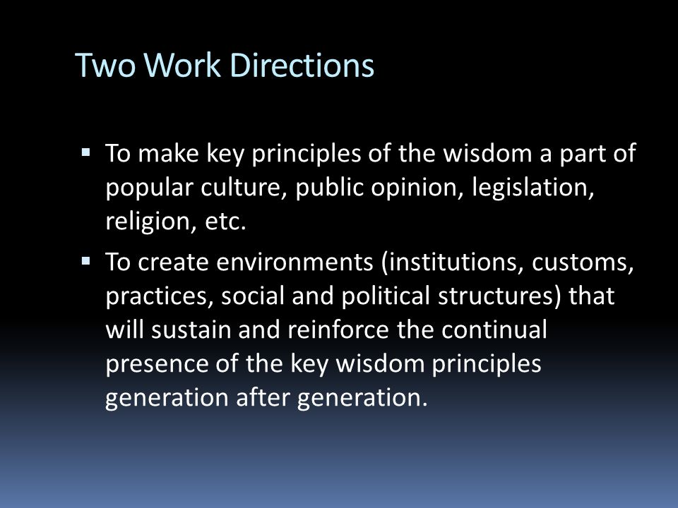 Two Work Directions To make key principles of the wisdom a part of popular culture, public opinion, legislation, religion, etc. To create environments