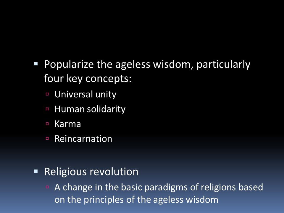 Popularize the ageless wisdom, particularly four key concepts: Universal unity Human solidarity Karma Reincarnation Religious revolution A change in t