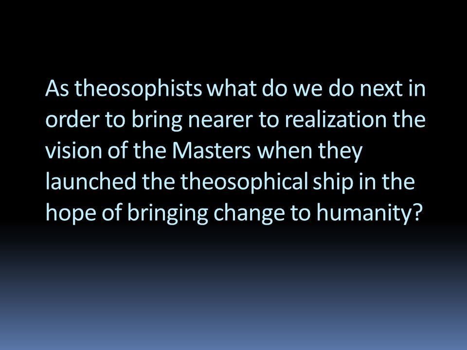 As theosophists what do we do next in order to bring nearer to realization the vision of the Masters when they launched the theosophical ship in the h