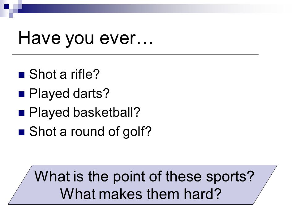 Have you ever… Shot a rifle.Played darts. Shot a round of golf.