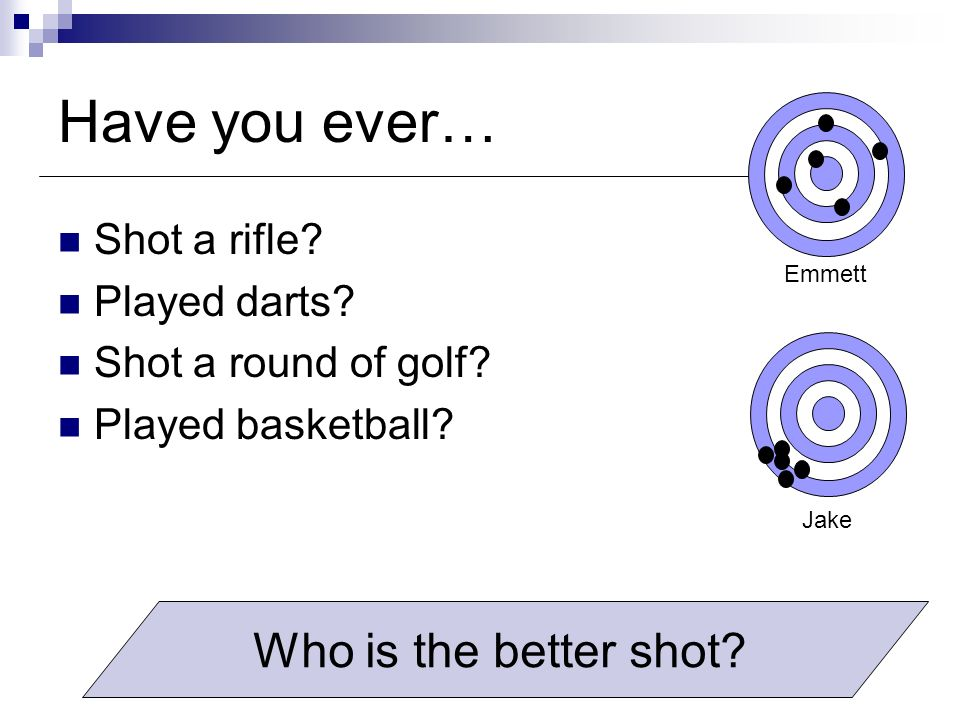 Have you ever… Shot a rifle? Played darts? Shot a round of golf? Played basketball? Emmett Jake Who is the better shot?