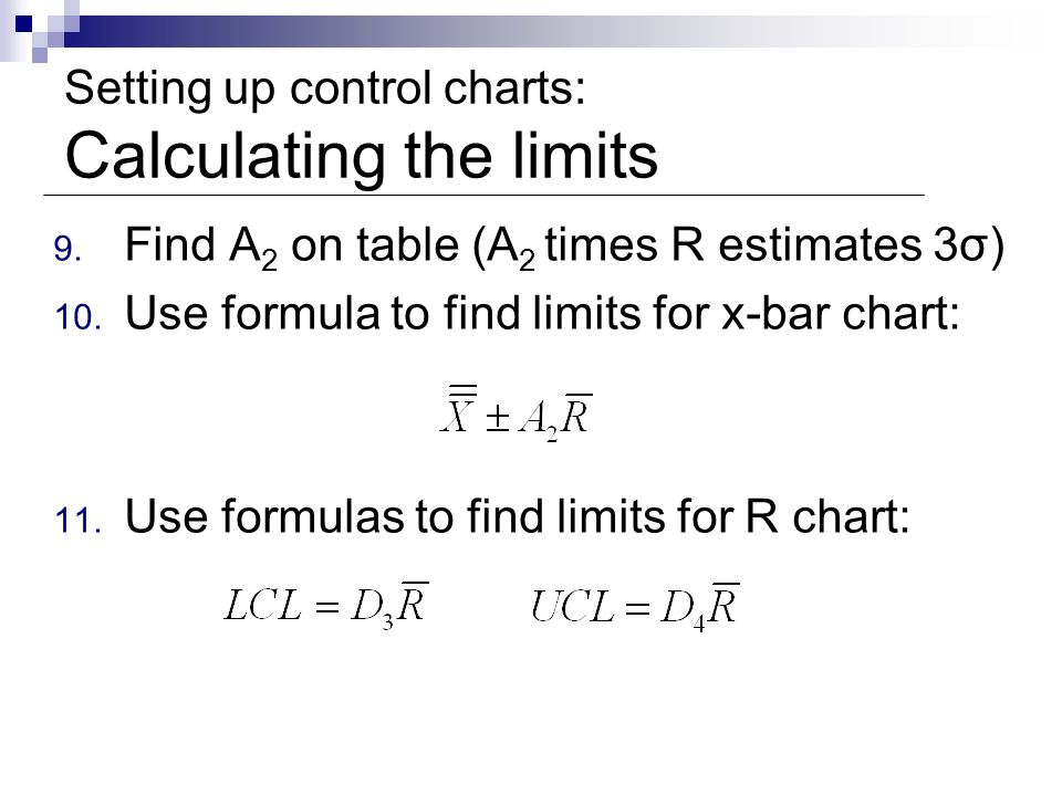 Setting up control charts: Calculating the limits 9. Find A 2 on table (A 2 times R estimates 3σ) 10. Use formula to find limits for x-bar chart: 11.