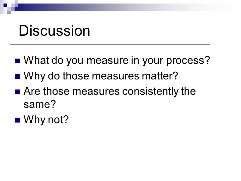 Discussion What do you measure in your process? Why do those measures matter? Are those measures consistently the same? Why not?