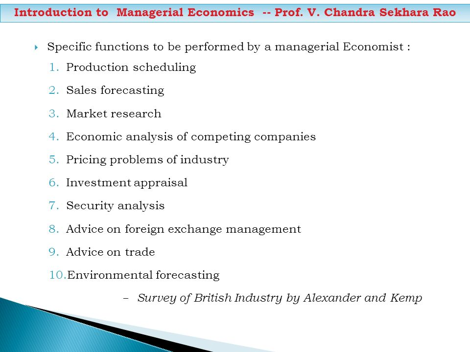 Specific functions to be performed by a managerial Economist : 1.Production scheduling 2.Sales forecasting 3.Market research 4.Economic analysis of co