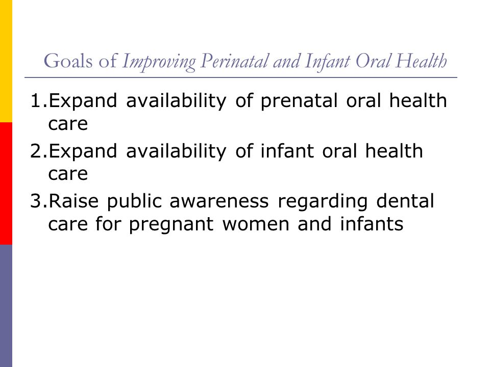 Goals of Improving Perinatal and Infant Oral Health 1.Expand availability of prenatal oral health care 2.Expand availability of infant oral health car