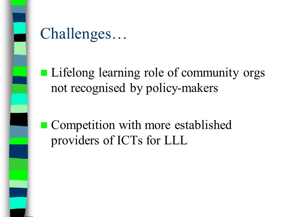 Challenges… Lifelong learning role of community orgs not recognised by policy-makers Competition with more established providers of ICTs for LLL