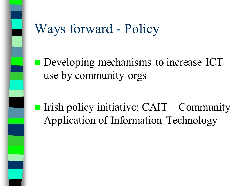 Ways forward - Policy Developing mechanisms to increase ICT use by community orgs Irish policy initiative: CAIT – Community Application of Information Technology