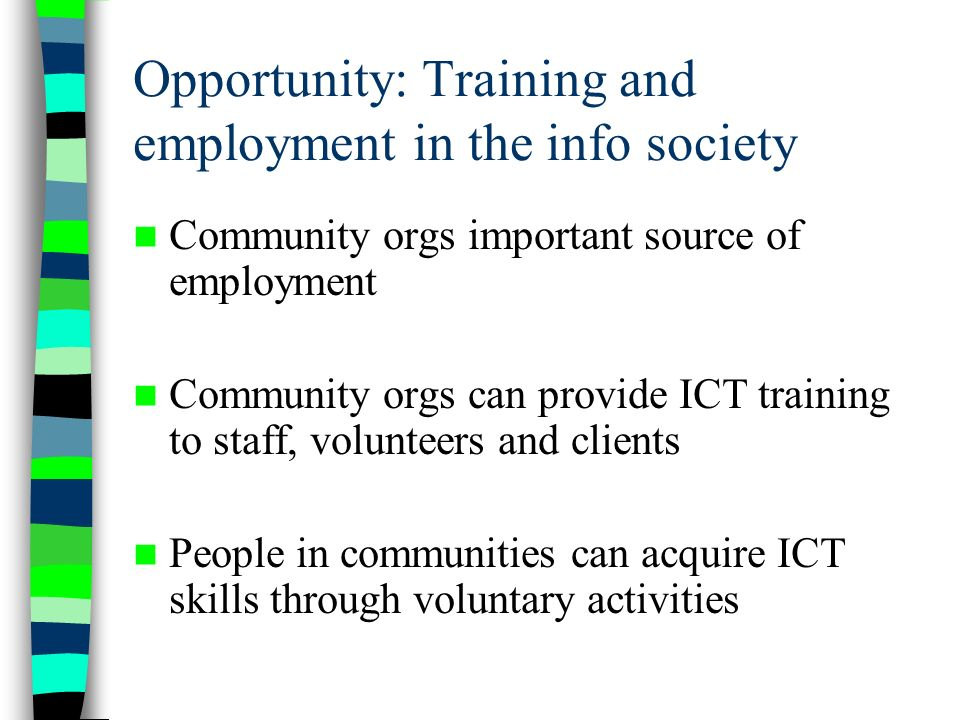 Opportunity: Training and employment in the info society Community orgs important source of employment Community orgs can provide ICT training to staff, volunteers and clients People in communities can acquire ICT skills through voluntary activities