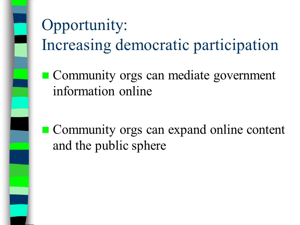 Opportunity: Increasing democratic participation Community orgs can mediate government information online Community orgs can expand online content and the public sphere