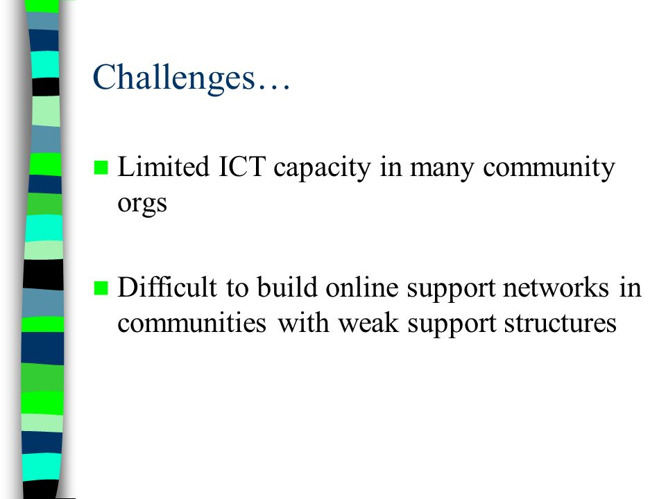 Challenges… Limited ICT capacity in many community orgs Difficult to build online support networks in communities with weak support structures
