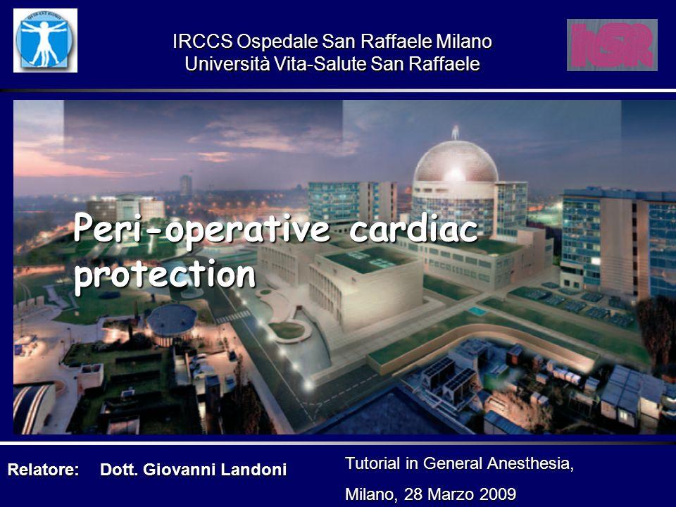 Peri-operative cardiac protection Relatore:Dott. Giovanni Landoni Tutorial in General Anesthesia, Milano, 28 Marzo 2009 IRCCS Ospedale San Raffaele Mi