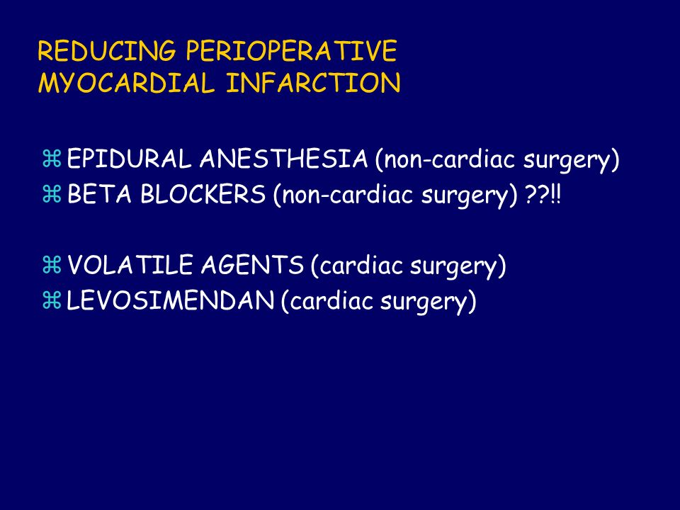 REDUCING PERIOPERATIVE MYOCARDIAL INFARCTION zEPIDURAL ANESTHESIA (non-cardiac surgery) zBETA BLOCKERS (non-cardiac surgery) ??!! zVOLATILE AGENTS (ca