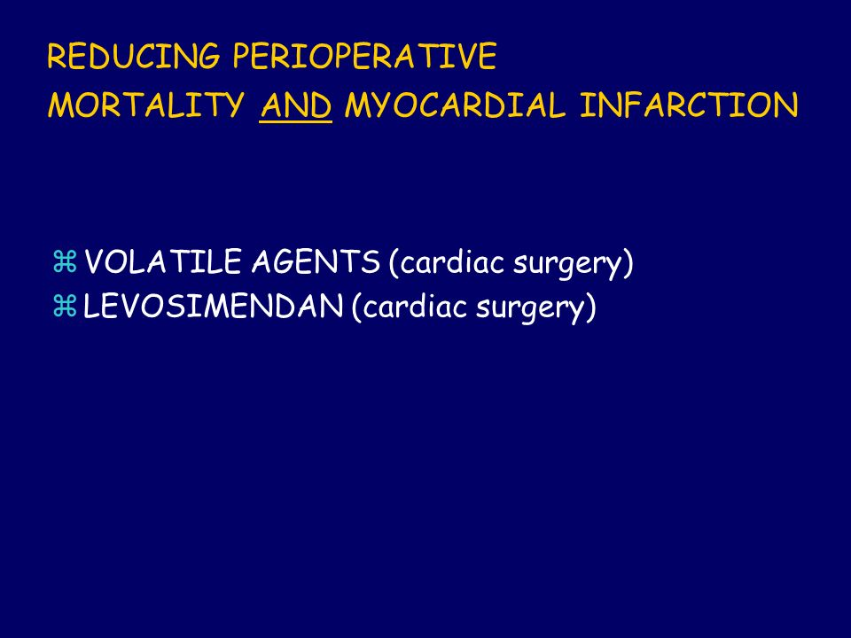 REDUCING PERIOPERATIVE MORTALITY AND MYOCARDIAL INFARCTION zVOLATILE AGENTS (cardiac surgery) zLEVOSIMENDAN (cardiac surgery)