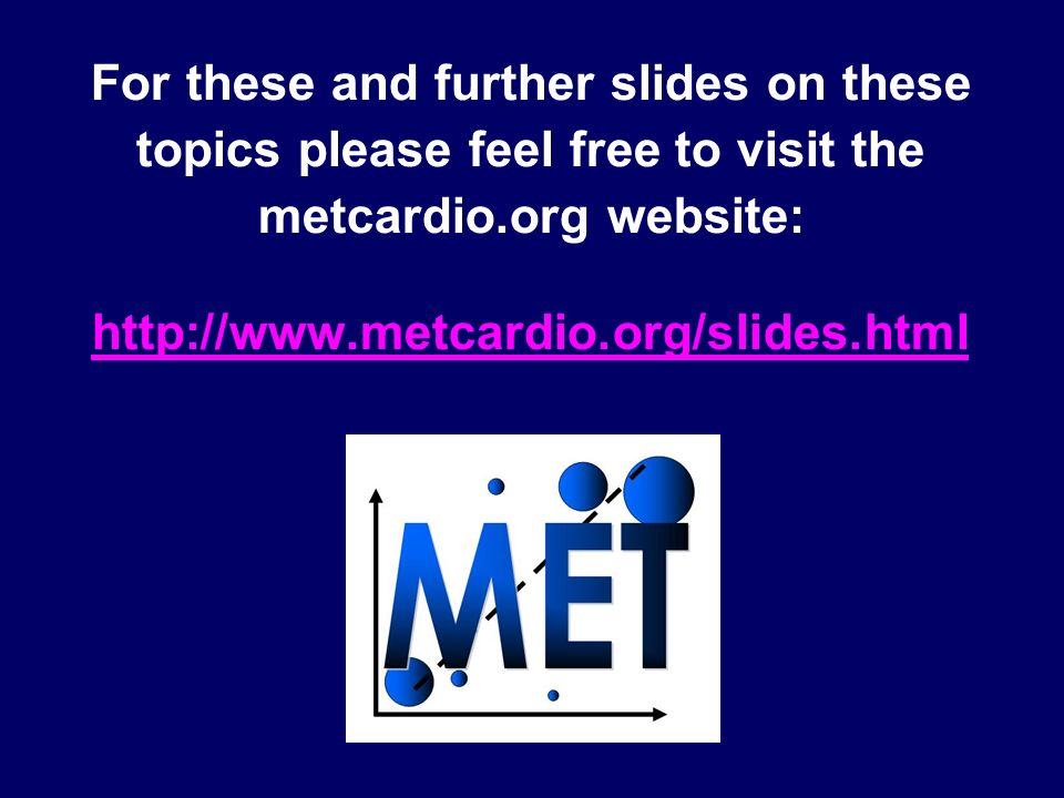 For these and further slides on these topics please feel free to visit the metcardio.org website: http://www.metcardio.org/slides.html http://www.metc