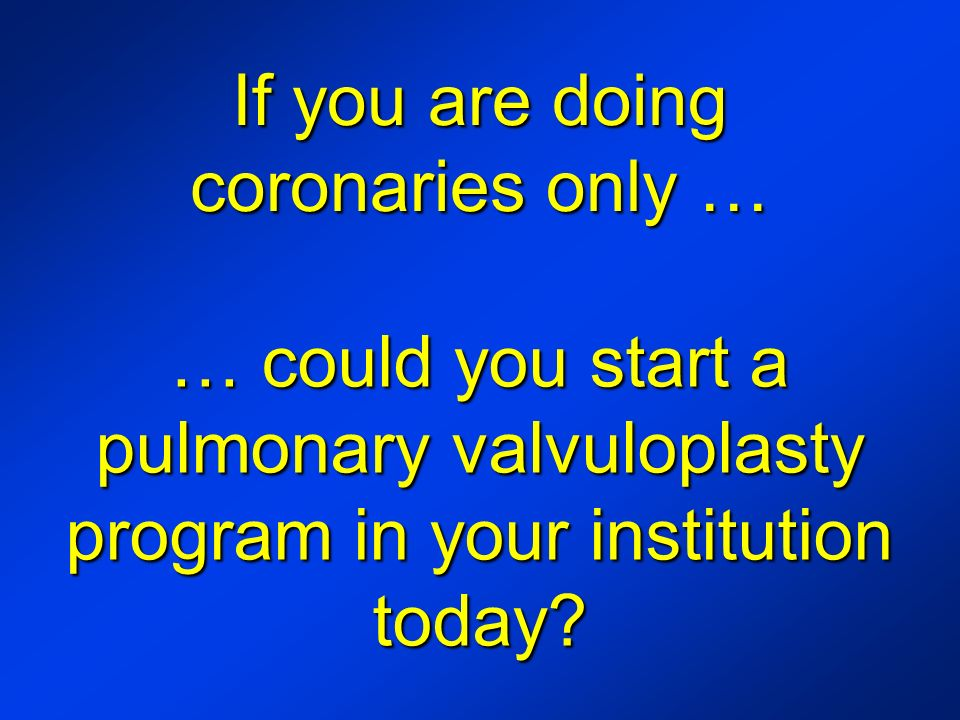 If you are doing coronaries only … … could you start a pulmonary valvuloplasty program in your institution today?