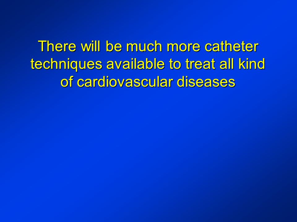 There will be much more catheter techniques available to treat all kind of cardiovascular diseases