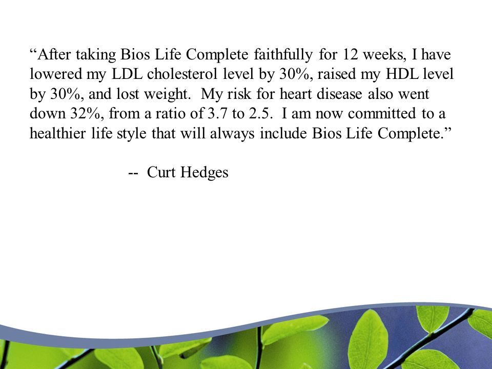 After taking Bios Life Complete faithfully for 12 weeks, I have lowered my LDL cholesterol level by 30%, raised my HDL level by 30%, and lost weight.