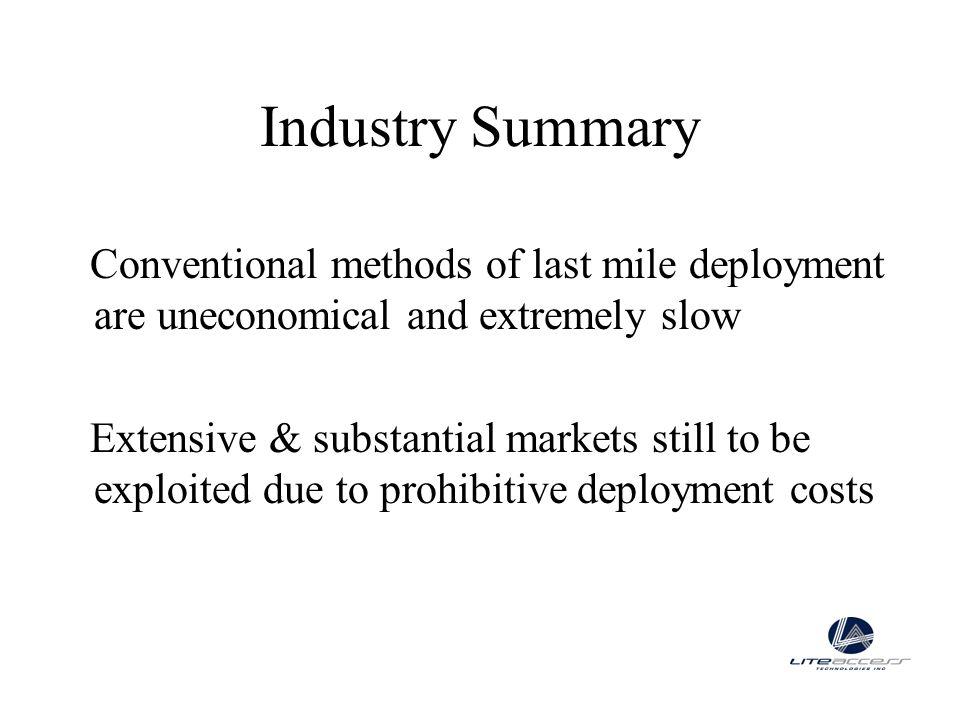 Industry Summary Conventional methods of last mile deployment are uneconomical and extremely slow Extensive & substantial markets still to be exploite