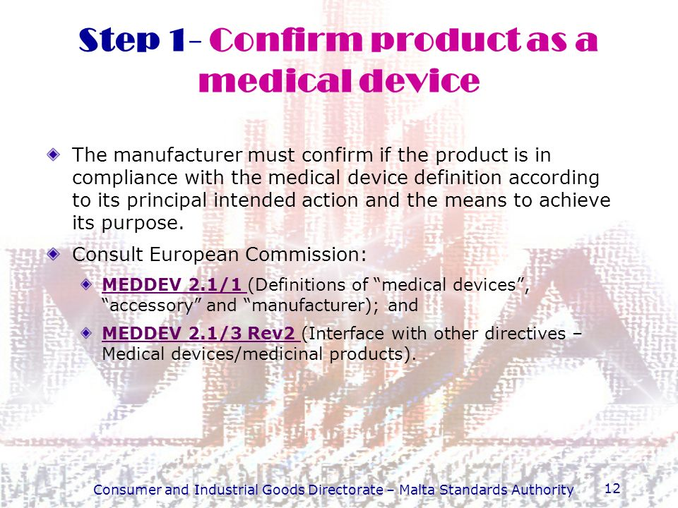 Consumer and Industrial Goods Directorate – Malta Standards Authority 12 Step 1- Confirm product as a medical device The manufacturer must confirm if