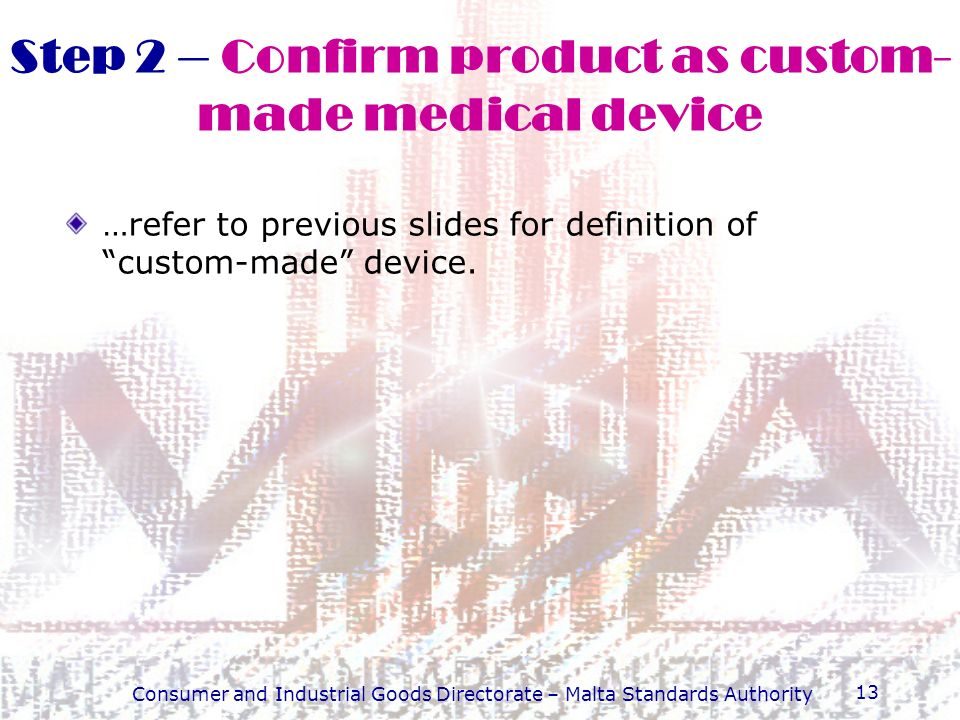 Consumer and Industrial Goods Directorate – Malta Standards Authority 13 Step 2 – Confirm product as custom- made medical device …refer to previous sl