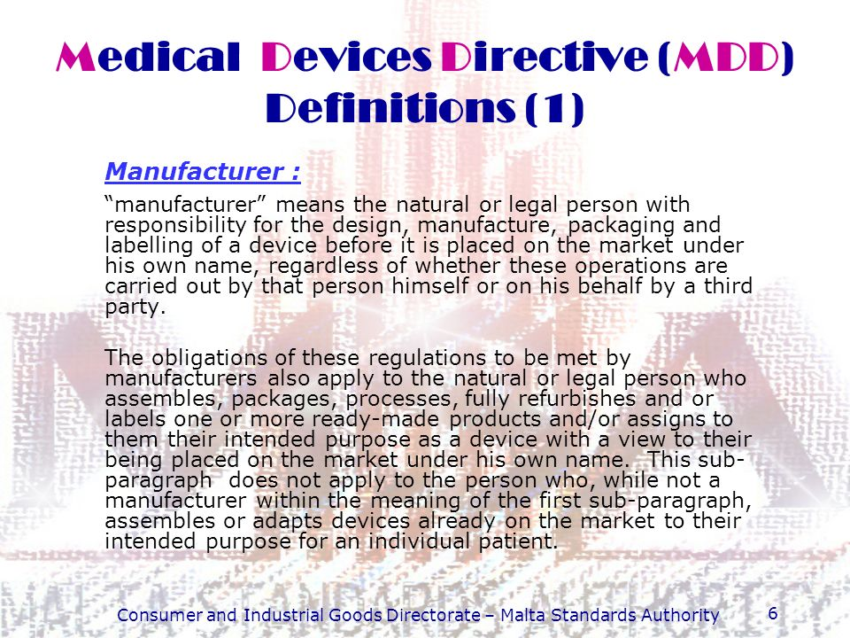 Consumer and Industrial Goods Directorate – Malta Standards Authority 7 Medical Devices Directive (MDD) Definitions (2) Who is the manufacturer.