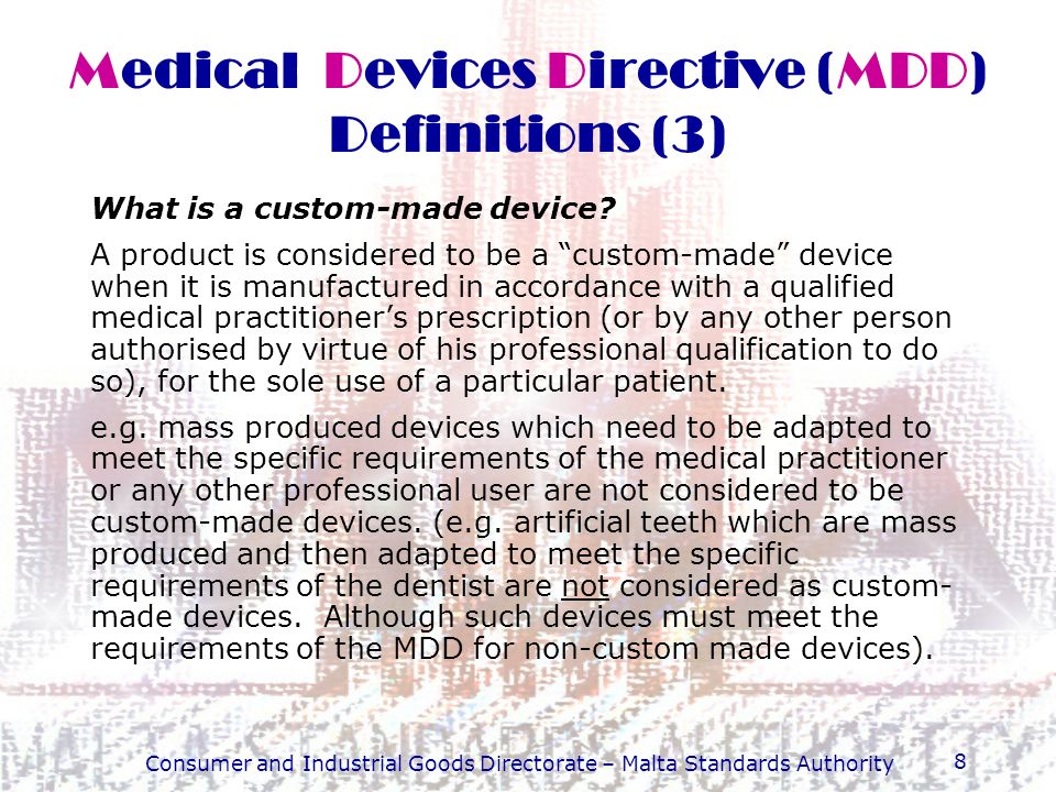 Consumer and Industrial Goods Directorate – Malta Standards Authority 8 Medical Devices Directive (MDD) Definitions (3) What is a custom-made device?