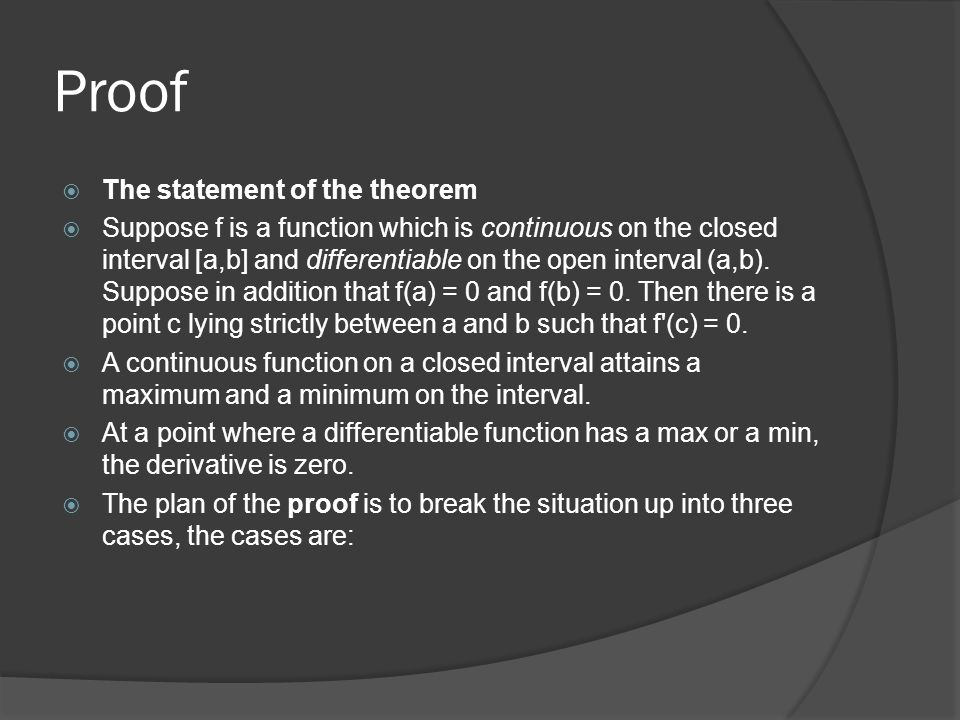 Proof The statement of the theorem Suppose f is a function which is continuous on the closed interval [a,b] and differentiable on the open interval (a,b).