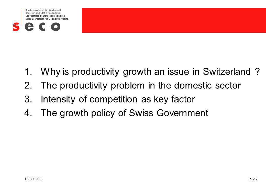 Staatssekretariat für Wirtschaft Secrétariat dEtat à léconomie Segretariato di Stato dell economia State Secretariat for Economic Affairs EVD / DFEFolie 2 1.Why is productivity growth an issue in Switzerland .