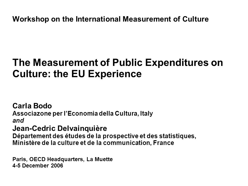 Workshop on the International Measurement of Culture The Measurement of Public Expenditures on Culture: the EU Experience Carla Bodo Associazone per l