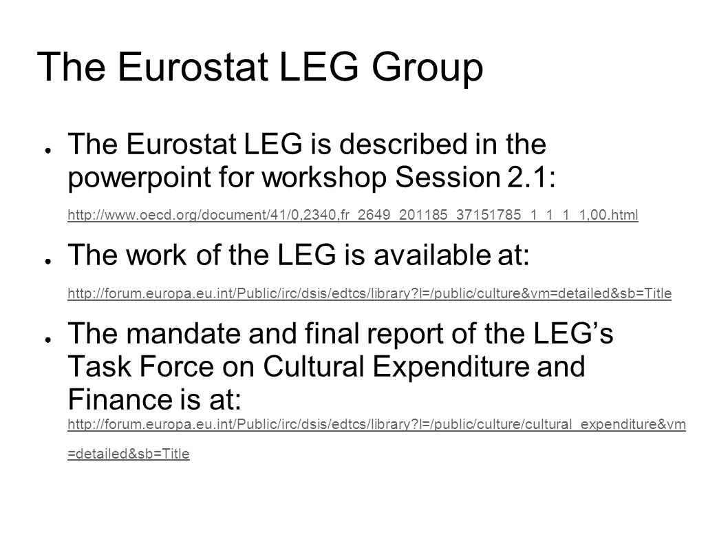 The Eurostat LEG Group The Eurostat LEG is described in the powerpoint for workshop Session 2.1: http://www.oecd.org/document/41/0,2340,fr_2649_201185_37151785_1_1_1_1,00.html http://www.oecd.org/document/41/0,2340,fr_2649_201185_37151785_1_1_1_1,00.html The work of the LEG is available at: http://forum.europa.eu.int/Public/irc/dsis/edtcs/library l=/public/culture&vm=detailed&sb=Title http://forum.europa.eu.int/Public/irc/dsis/edtcs/library l=/public/culture&vm=detailed&sb=Title The mandate and final report of the LEGs Task Force on Cultural Expenditure and Finance is at: http://forum.europa.eu.int/Public/irc/dsis/edtcs/library l=/public/culture/cultural_expenditure&vm =detailed&sb=Title http://forum.europa.eu.int/Public/irc/dsis/edtcs/library l=/public/culture/cultural_expenditure&vm =detailed&sb=Title