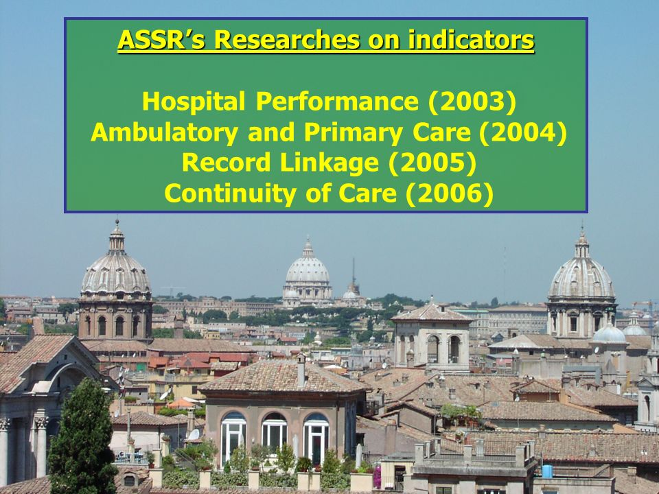 Some of research projects on Quality Indicators ASSRs Researches on indicators ASSRs Researches on indicators Hospital Performance (2003) Ambulatory and Primary Care (2004) Record Linkage (2005) Continuity of Care (2006)