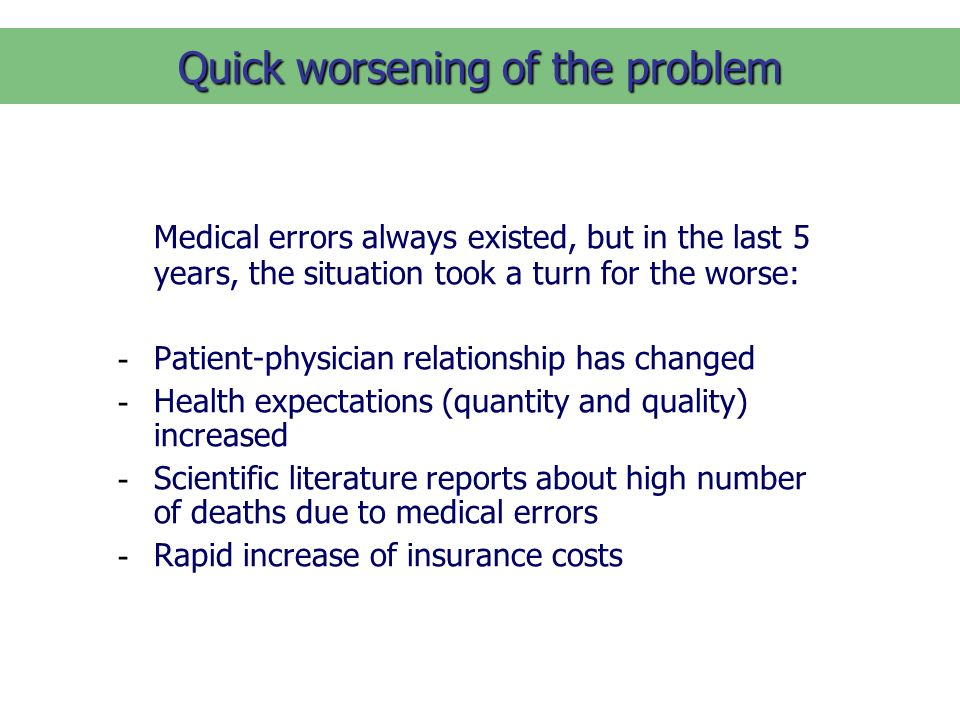 Quick worsening of the problem Medical errors always existed, but in the last 5 years, the situation took a turn for the worse: - Patient-physician relationship has changed - Health expectations (quantity and quality) increased - Scientific literature reports about high number of deaths due to medical errors - Rapid increase of insurance costs