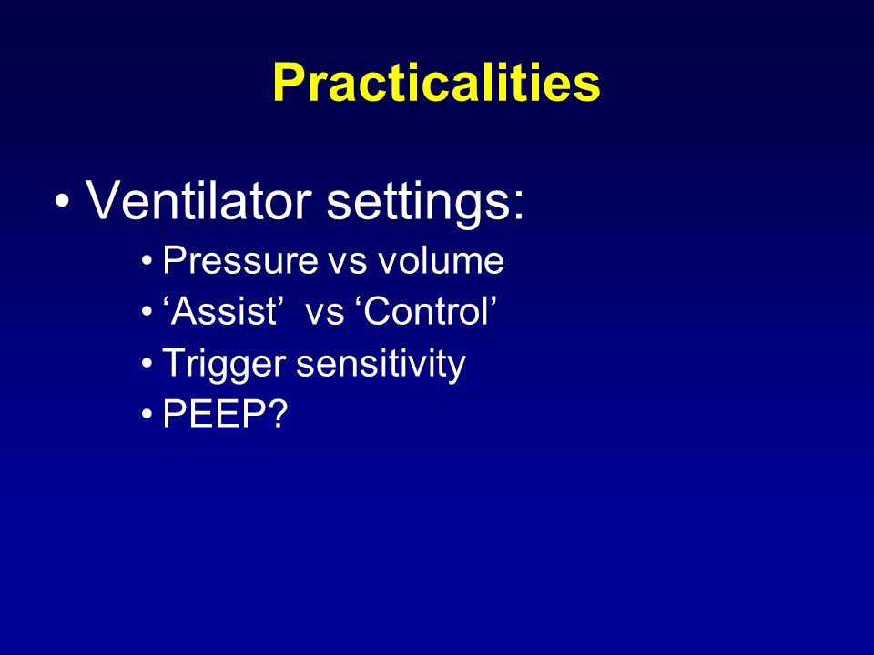 Practicalities Ventilator settings: Pressure vs volume Assist vs Control Trigger sensitivity PEEP?