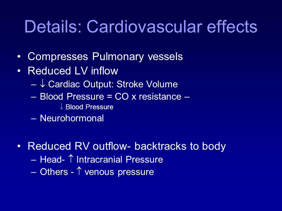 Details: Cardiovascular effects Compresses Pulmonary vessels Reduced LV inflow – Cardiac Output: Stroke Volume –Blood Pressure = CO x resistance – Blo