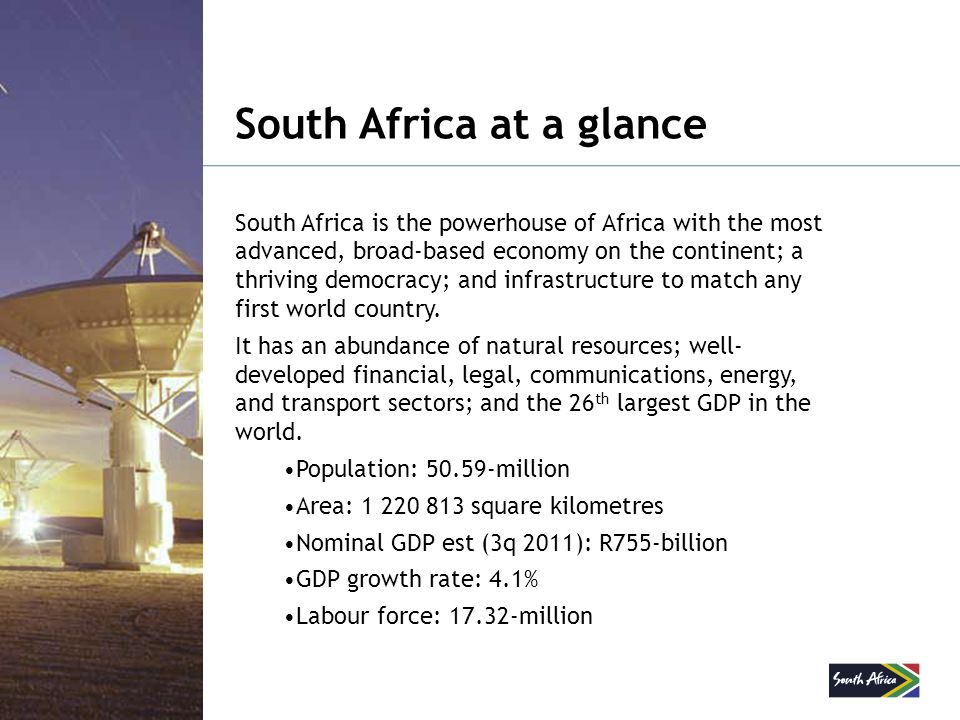 South Africa at a glance South Africa is the powerhouse of Africa with the most advanced, broad-based economy on the continent; a thriving democracy;