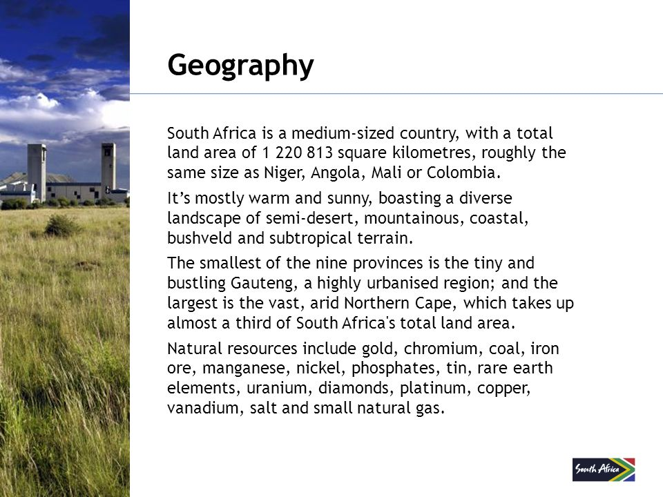 Geography South Africa is a medium-sized country, with a total land area of 1 220 813 square kilometres, roughly the same size as Niger, Angola, Mali