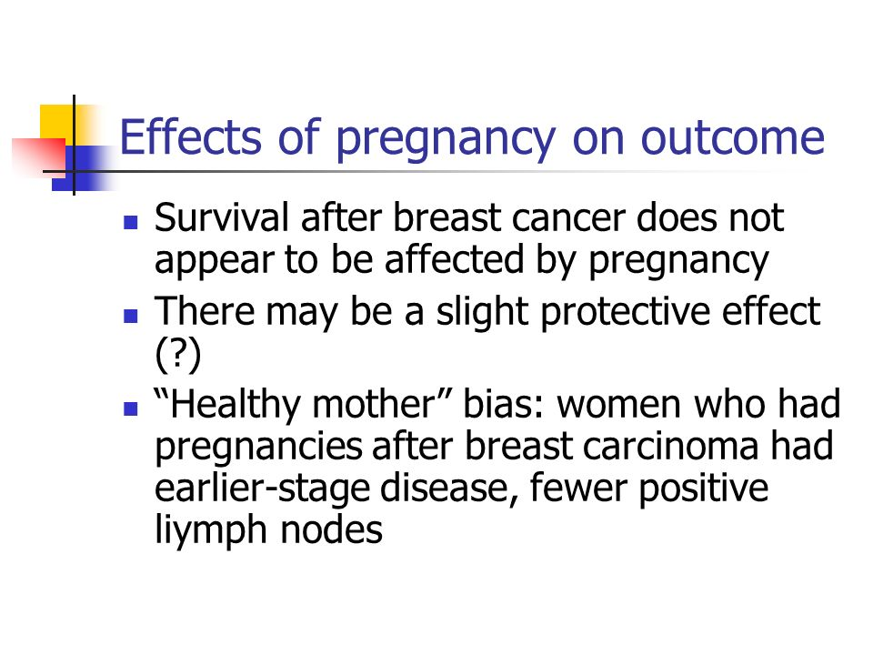 Effects of pregnancy on outcome Survival after breast cancer does not appear to be affected by pregnancy There may be a slight protective effect ( ) Healthy mother bias: women who had pregnancies after breast carcinoma had earlier-stage disease, fewer positive liymph nodes