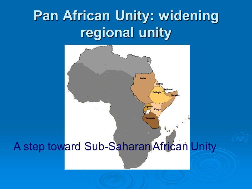 Pan African Unity: widening regional unity A step toward Sub-Saharan African Unity