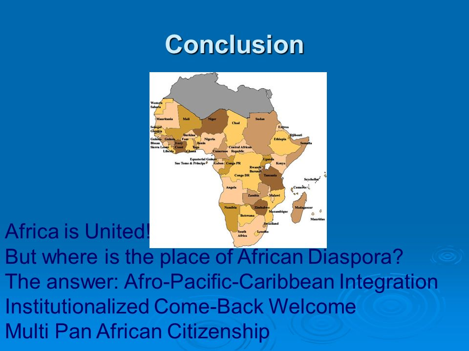 Conclusion Africa is United! But where is the place of African Diaspora? The answer: Afro-Pacific-Caribbean Integration Institutionalized Come-Back We