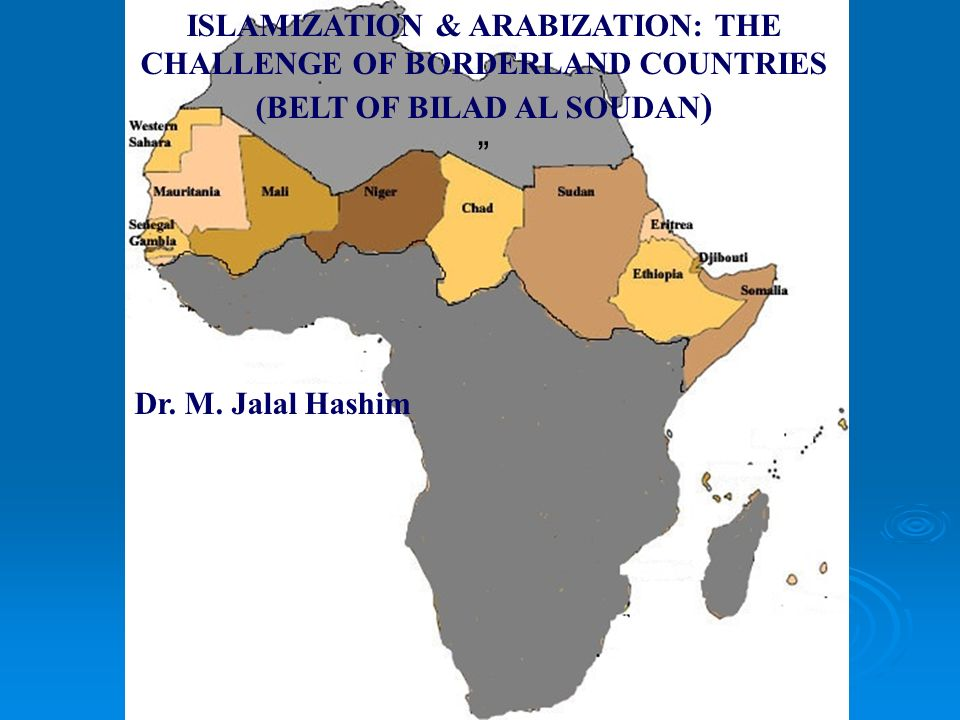 ISLAMIZATION & ARABIZATION: THE CHALLENGE OF BORDERLAND COUNTRIES (BELT OF BILAD AL SOUDAN ) Dr. M. Jalal Hashim