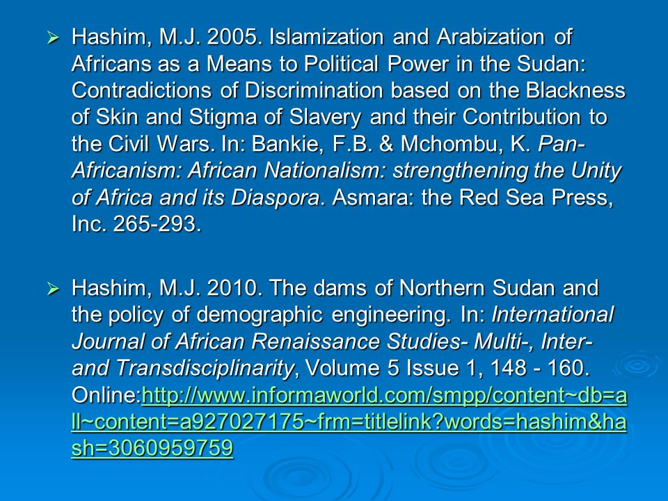 Hashim, M.J. 2005. Islamization and Arabization of Africans as a Means to Political Power in the Sudan: Contradictions of Discrimination based on the