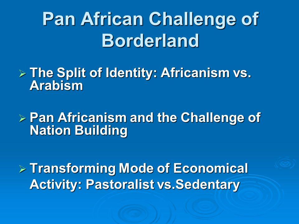 Pan African Challenge of Borderland The Split of Identity: Africanism vs. Arabism The Split of Identity: Africanism vs. Arabism Pan Africanism and the