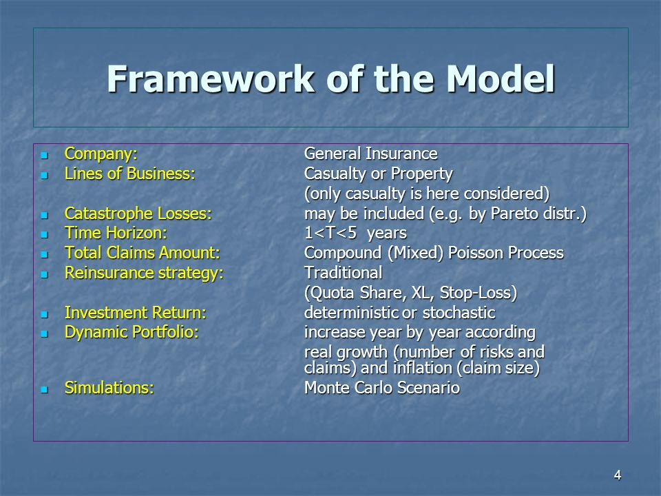 4 Framework of the Model Company: General Insurance Company: General Insurance Lines of Business: Casualty or Property Lines of Business: Casualty or Property (only casualty is here considered) Catastrophe Losses:may be included (e.g.