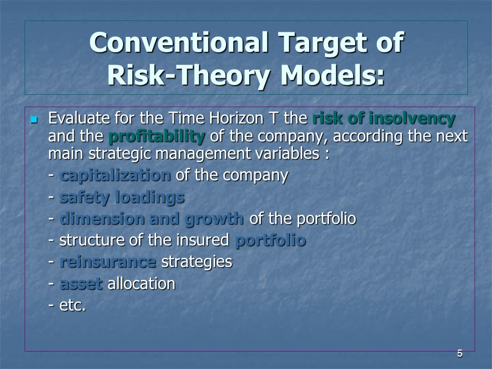 5 Conventional Target of Risk-Theory Models: Evaluate for the Time Horizon T the risk of insolvency and the profitability of the company, according the next main strategic management variables : Evaluate for the Time Horizon T the risk of insolvency and the profitability of the company, according the next main strategic management variables : - capitalization of the company - safety loadings - dimension and growth of the portfolio - structure of the insured portfolio - reinsurance strategies - asset allocation - etc.
