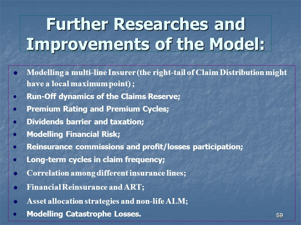 59 Further Researches and Improvements of the Model: Modelling a multi-line Insurer (the right-tail of Claim Distribution might have a local maximum point) ; Run-Off dynamics of the Claims Reserve; Premium Rating and Premium Cycles; Dividends barrier and taxation; Modelling Financial Risk; Reinsurance commissions and profit/losses participation; Long-term cycles in claim frequency; Correlation among different insurance lines; Financial Reinsurance and ART; Asset allocation strategies and non-life ALM; Modelling Catastrophe Losses.