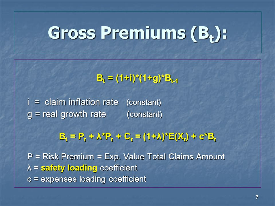 7 Gross Premiums (B t ): B t = (1+i)*(1+g)*B t-1 i = claim inflation rate (constant) g = real growth rate ( constant) g = real growth rate ( constant) B t = P t + λ*P t + C t = (1+λ)*E(X t ) + c*B t P = Risk Premium = Exp.