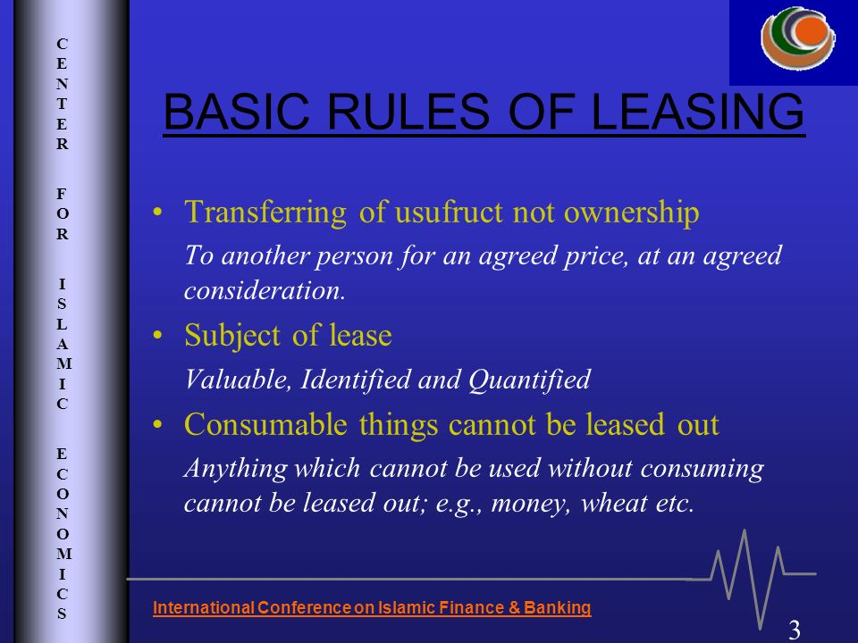 CENTER FOR ISLAMIC ECONOMICSCENTER FOR ISLAMIC ECONOMICS 3 BASIC RULES OF LEASING Transferring of usufruct not ownership To another person for an agre