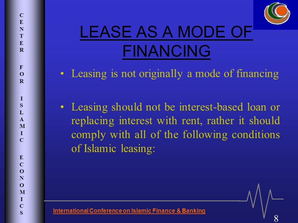 CENTER FOR ISLAMIC ECONOMICSCENTER FOR ISLAMIC ECONOMICS 8 International Conference on Islamic Finance & Banking LEASE AS A MODE OF FINANCING Leasing